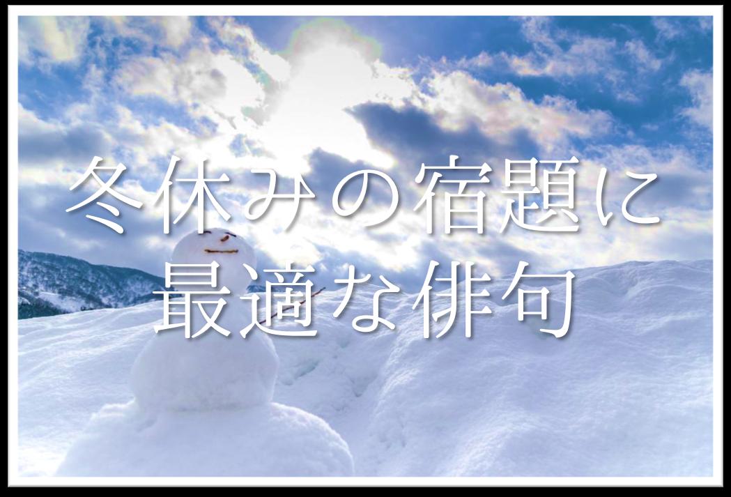 【冬休みの宿題に最適な俳句 20選】おすすめ!!冬の季語を含んだ俳句作品集を紹介!