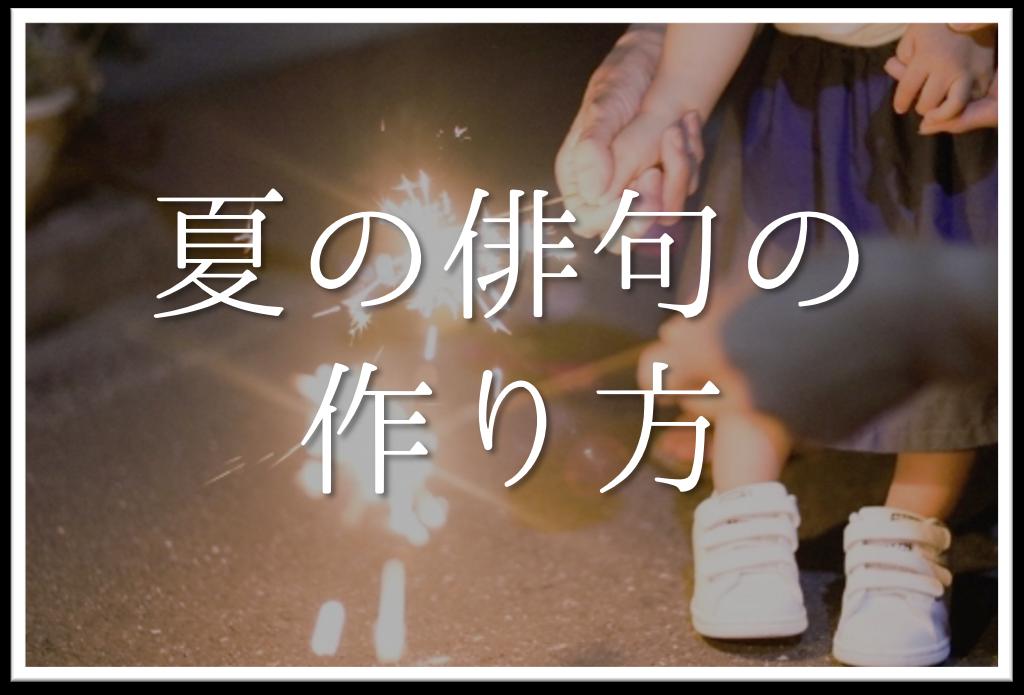 【夏の俳句の作り方】簡単!!夏の季語や季語を使った俳句の作り方&コツなど