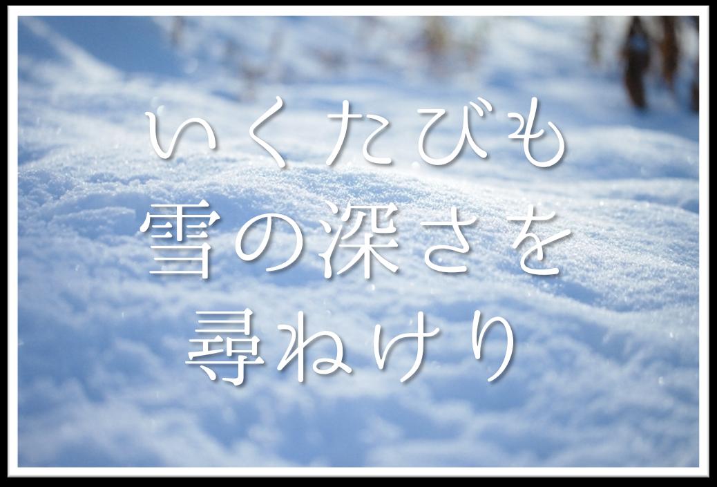 【いくたびも雪の深さを尋ねけり】俳句の季語や意味・表現技法・作者など徹底解説!!