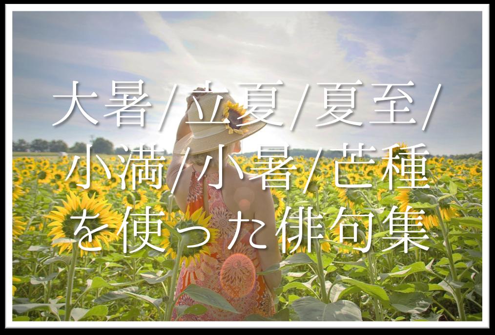 【大暑・立夏・夏至・小満・小暑・芒種を使った俳句】有名句&おすすめ俳句作品を紹介!