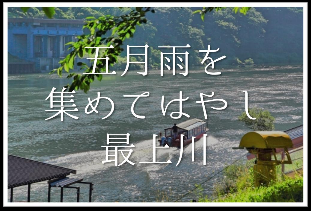 【五月雨を集めてはやし最上川】俳句の季語や意味・表現技法・作者など徹底解説!!