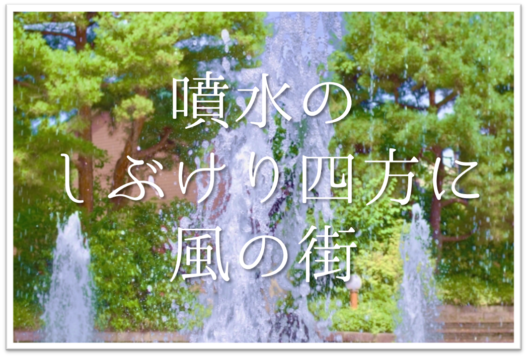 【噴水のしぶけり四方に風の街】俳句の季語や意味・表現技法・鑑賞など徹底解説!!