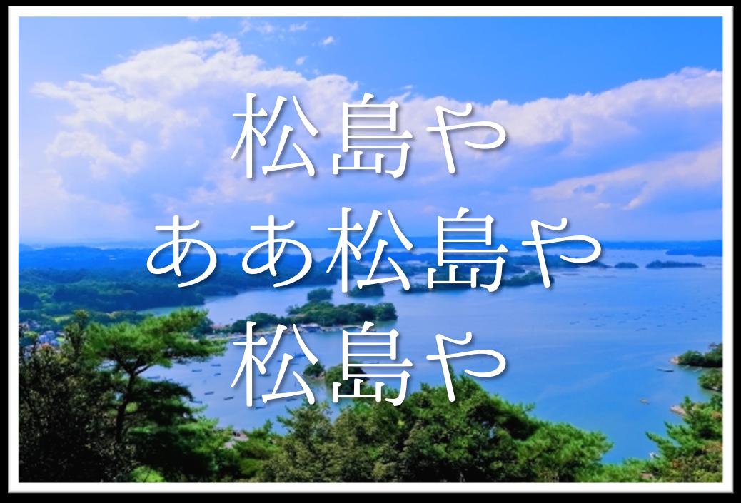 【松島やああ松島や松島や】俳句の季語や意味・場所(何県)・作者を徹底解説!!