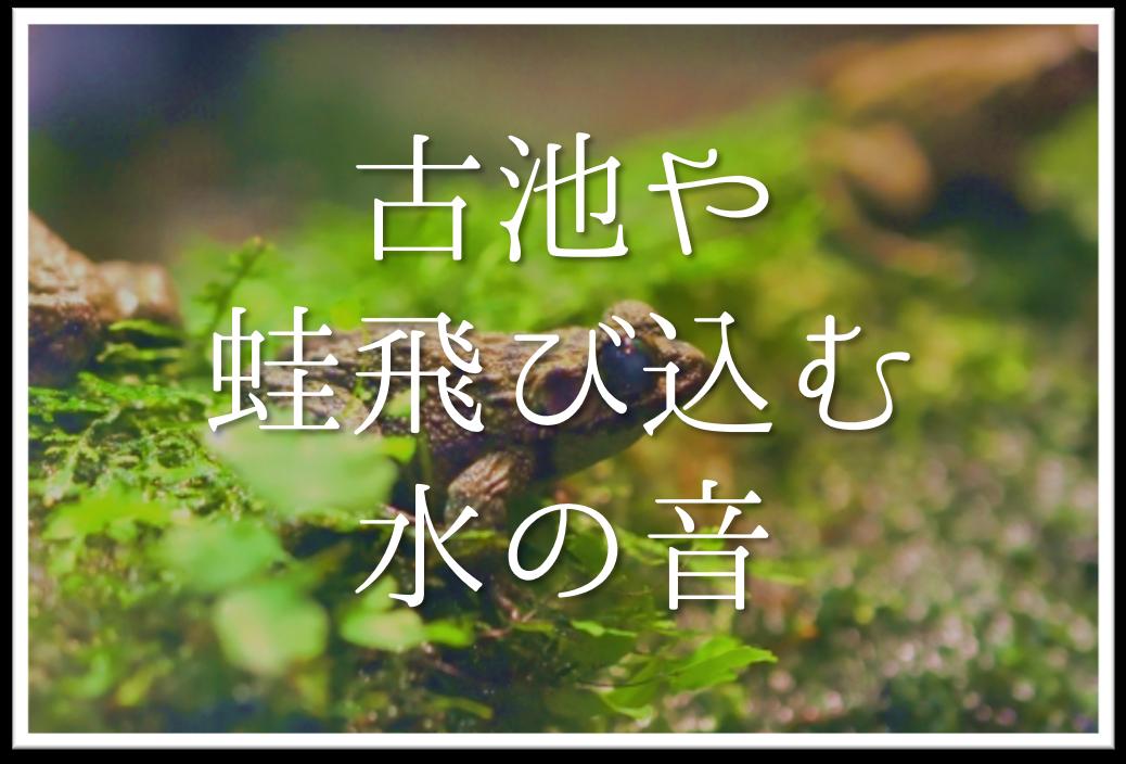 【古池や蛙飛び込む水の音】俳句の季語や意味・魅力(すごさ)・表現技法・作者など徹底解説!!