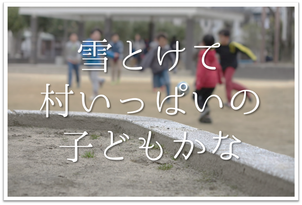 【雪とけて村いっぱいの子どもかな】俳句の季語や意味・作者「小林一茶」など徹底解説!!