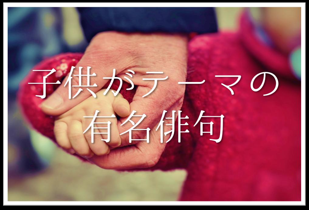 【子供がテーマの俳句 20選】知っておきたい!!おすすめ有名俳句を紹介!
