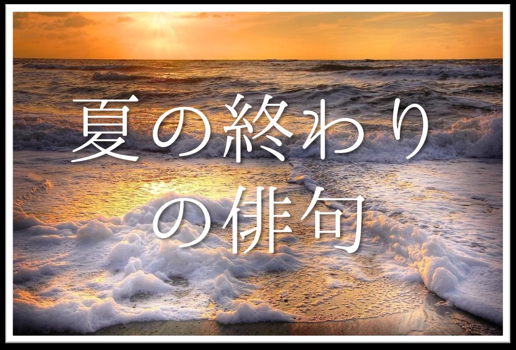 【夏の終わりの俳句 20選】おすすめ季語はこれ!!上手いオリジナル俳句作品を紹介!