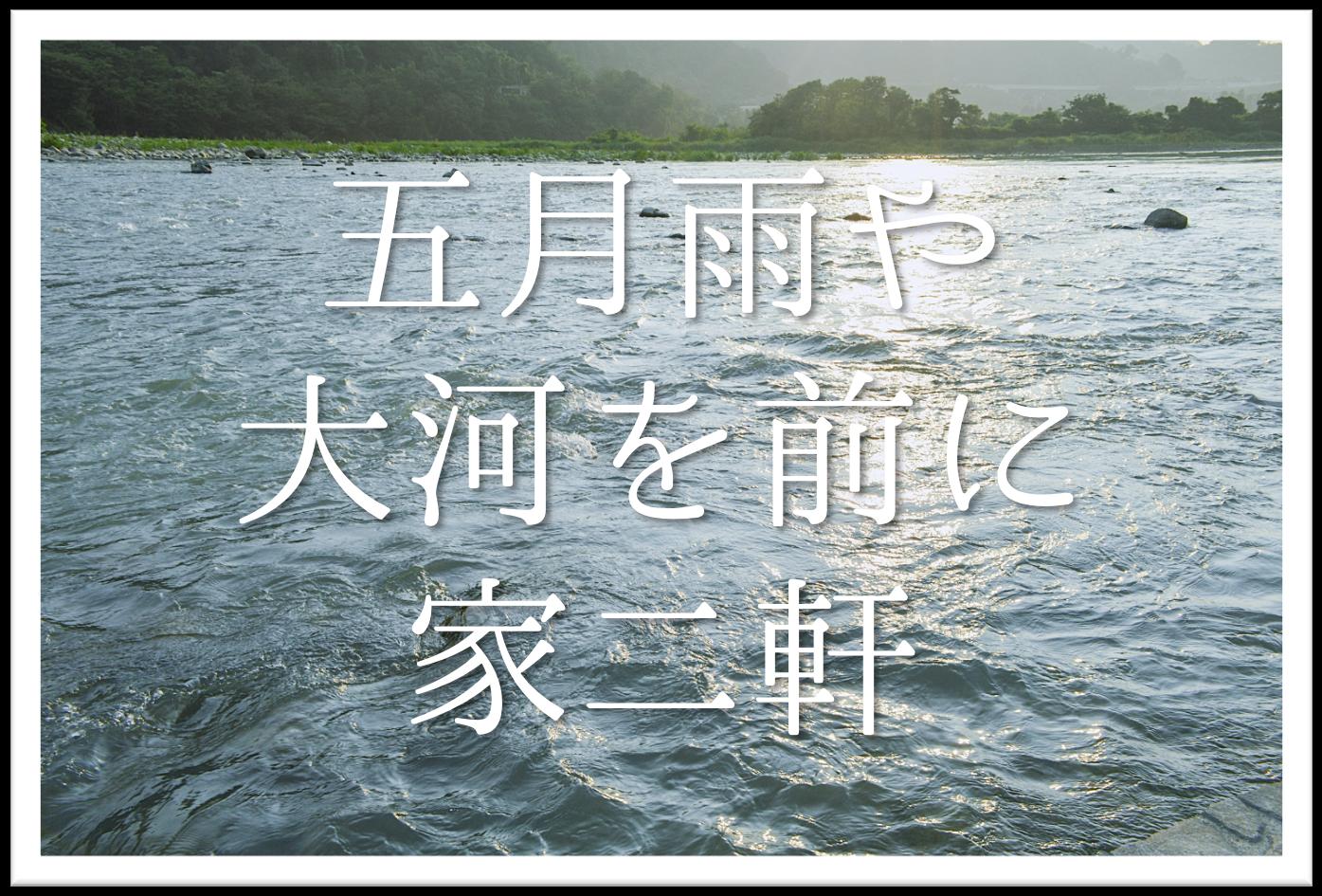 【五月雨や大河を前に家二軒】俳句の季語や意味・表現技法・鑑賞・作者など徹底解説!!