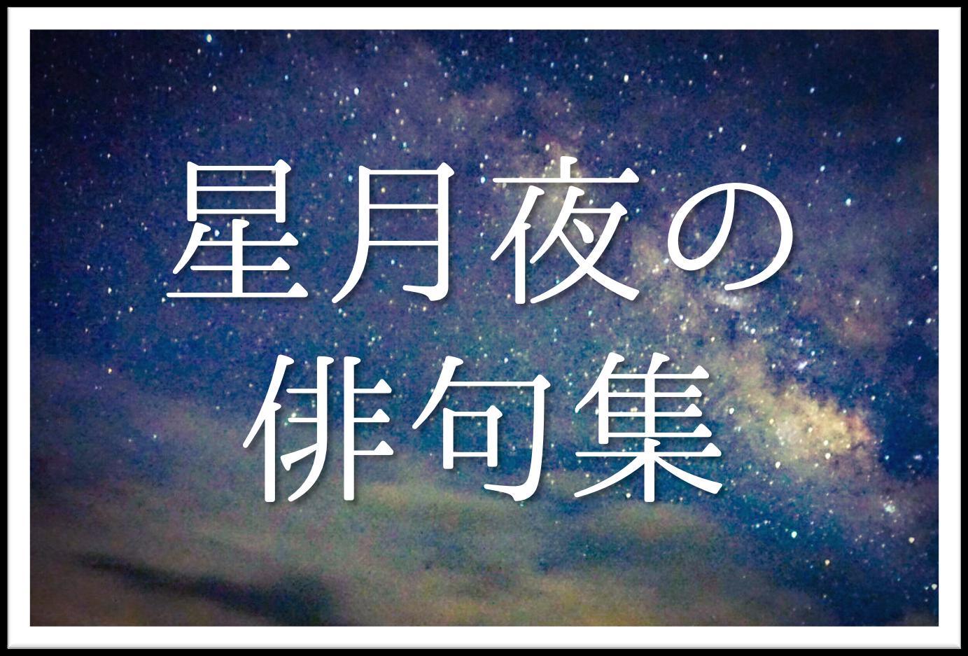【星月夜の俳句 20選】知っておきたい!!季語を含む有名&中学生向け素人俳句を紹介!