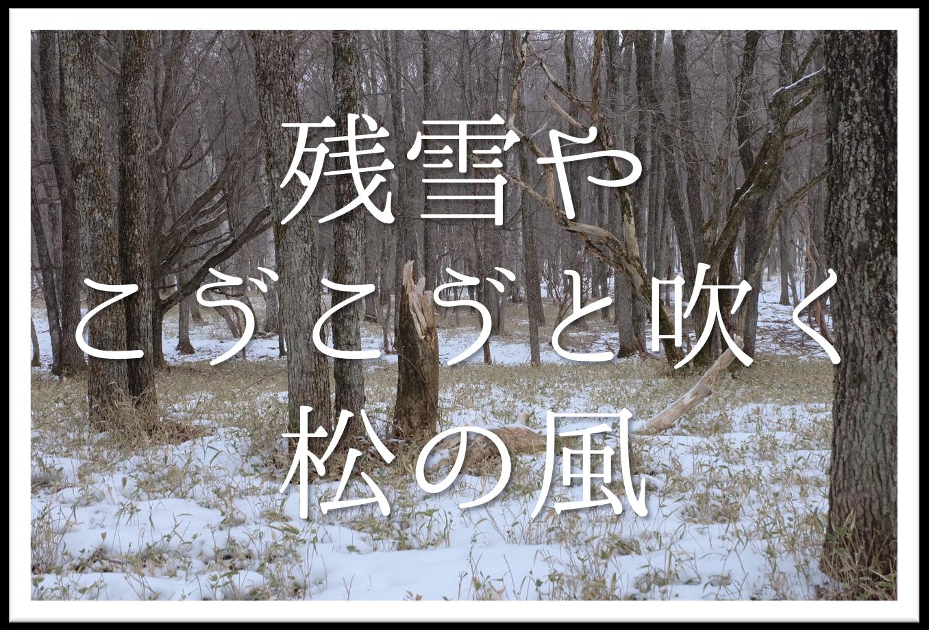 【残雪やごうごうと吹く松の風】俳句の季語や意味・表現技法・鑑賞など徹底解説!!