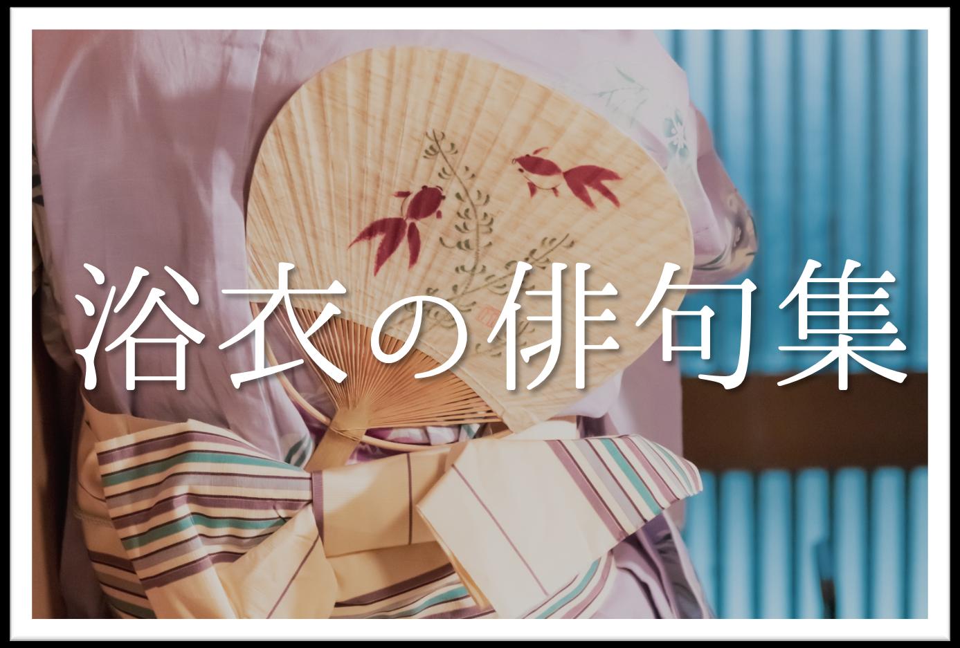 【浴衣の俳句 20選】夏に詠みたい!!季語を含むおすすめ有名&素人俳句を紹介!